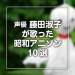 声優 藤田淑子が歌う昭和アニソン10選